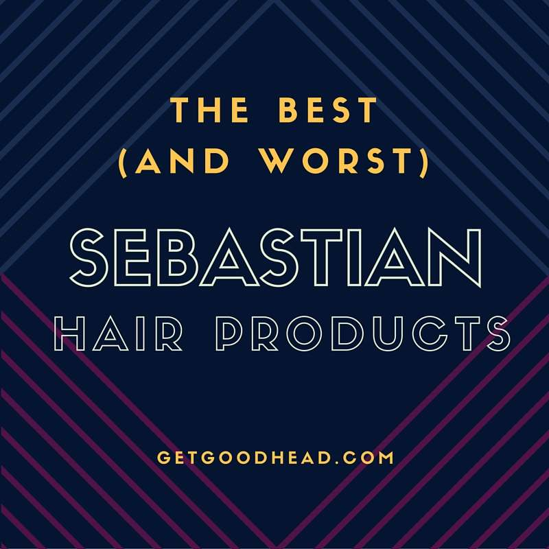 Sebastian Hair Products The Best And The Worst Get Good Head